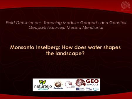 Field Geosciences Teaching Module: Geoparks and Geosites Geopark Naturtejo Meseta Meridional Monsanto Inselberg: How does water shapes the landscape?