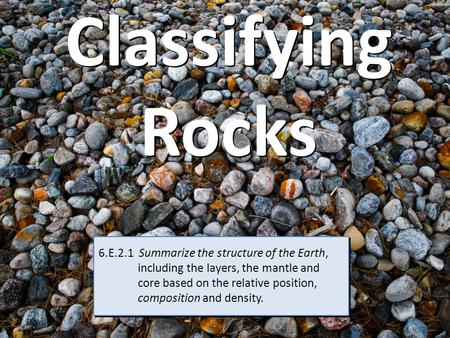 Classifying Rocks 6.E.2.1 Summarize the structure of the Earth, including the layers, the mantle and core based on the relative.