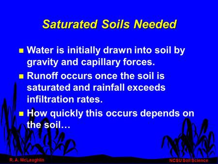 Saturated Soils Needed n Water is initially drawn into soil by gravity and capillary forces. n Runoff occurs once the soil is saturated and rainfall exceeds.
