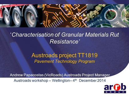 'Characterisation of Granular Materials Rut Resistance' Austroads project TT1819 Pavement Technology Program Andrew Papacostas (VicRoads) Austroads Project.