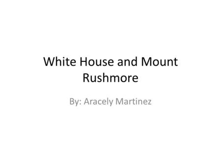 White House and Mount Rushmore By: Aracely Martinez.