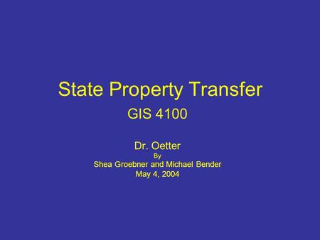 State Property Transfer GIS 4100 Dr. Oetter By Shea Groebner and Michael Bender May 4, 2004.