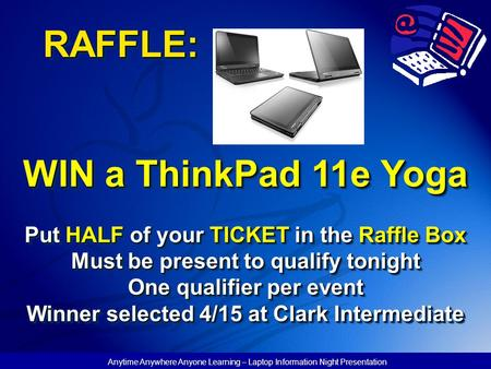 Anytime Anywhere Anyone Learning – Laptop Information Night Presentation RAFFLE: WIN a ThinkPad 11e Yoga Put HALF of your TICKET in the Raffle Box Must.