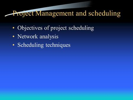 Project Management and scheduling Objectives of project scheduling Network analysis Scheduling techniques.