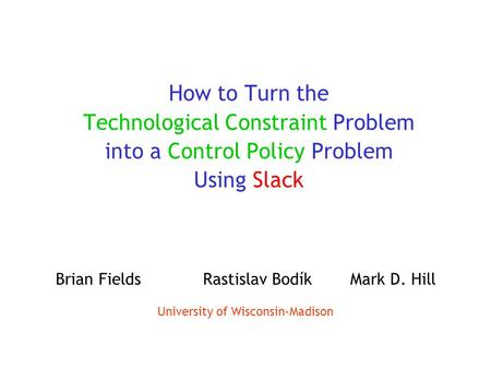 How to Turn the Technological Constraint Problem into a Control Policy Problem Using Slack Brian FieldsRastislav BodíkMark D. Hill University of Wisconsin-Madison.
