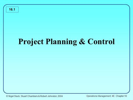 © Nigel Slack, Stuart Chambers & Robert Johnston, 2004 Operations Management, 4E: Chapter 16 16.1 Project Planning & Control.