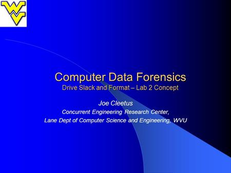 Computer Data Forensics Drive Slack and Format – Lab 2 Concept Joe Cleetus Concurrent Engineering Research Center, Lane Dept of Computer Science and Engineering,