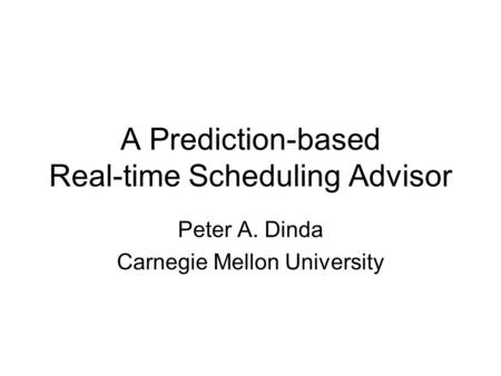 A Prediction-based Real-time Scheduling Advisor Peter A. Dinda Carnegie Mellon University.