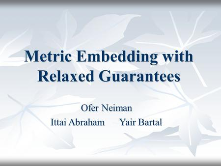 Metric Embedding with Relaxed Guarantees Ofer Neiman Ittai Abraham Yair Bartal.