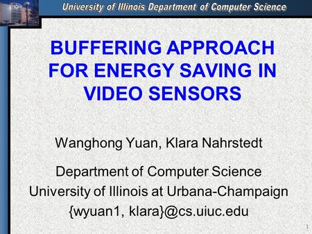 1 BUFFERING APPROACH FOR ENERGY SAVING IN VIDEO SENSORS Wanghong Yuan, Klara Nahrstedt Department of Computer Science University of Illinois at Urbana-Champaign.