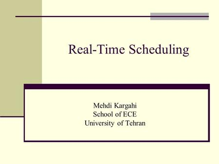 Real-Time Scheduling Mehdi Kargahi School of ECE University of Tehran.