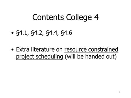 Contents College 4 §4.1, §4.2, §4.4, §4.6 Extra literature on resource constrained project scheduling (will be handed out)