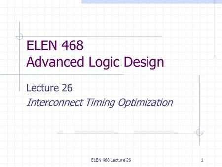 ELEN 468 Lecture 261 ELEN 468 Advanced Logic Design Lecture 26 Interconnect Timing Optimization.