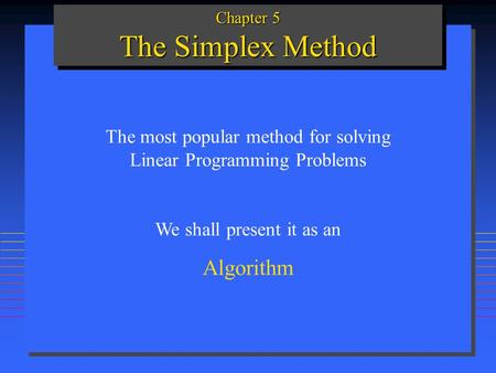 Chapter 5 The Simplex Method The most popular method for solving Linear Programming Problems We shall present it as an Algorithm.