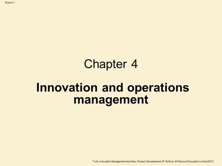 Trott, Innovation Management and New Product Development, 5 th Edition, © Pearson Education Limited 2013 Slide 4.1 Chapter 4 Innovation and operations.