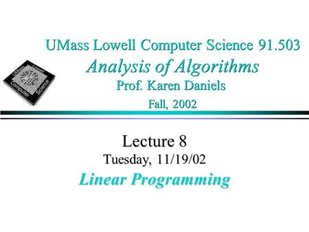 UMass Lowell Computer Science 91.503 Analysis of Algorithms Prof. Karen Daniels Fall, 2002 Lecture 8 Tuesday, 11/19/02 Linear Programming.