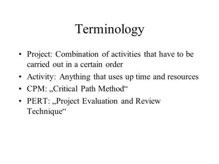 "Terminology Project: Combination of activities that have to be carried out in a certain order Activity: Anything that uses up time and resources CPM: ""Critical."