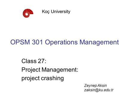 OPSM 301 Operations Management Class 27: Project Management: project crashing Koç University Zeynep Aksin