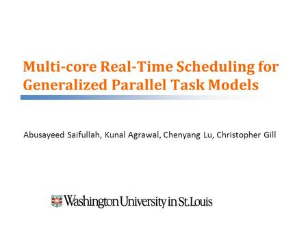Multi-core Real-Time Scheduling for Generalized Parallel Task Models Abusayeed Saifullah, Kunal Agrawal, Chenyang Lu, Christopher Gill.