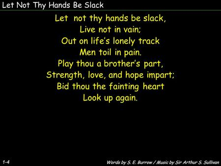 Let Not Thy Hands Be Slack Let not thy hands be slack, Live not in vain; Out on life's lonely track Men toil in pain. Play thou a brother's part, Strength,