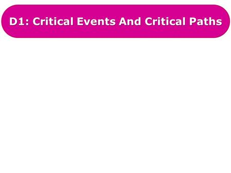 D1: Critical Events And Critical Paths. D1: Critical Events And Paths A critical path is the list of activities on an activity network that, if they are.