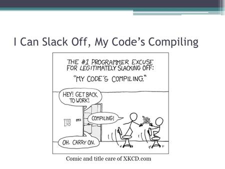 I Can Slack Off, My Code's Compiling Comic and title care of XKCD.com.