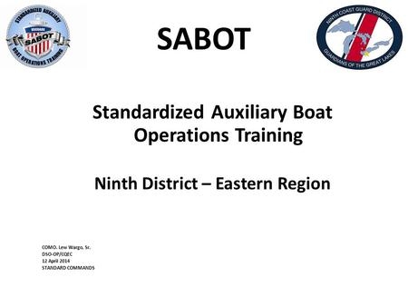 SABOT Standardized Auxiliary Boat Operations Training Ninth District – Eastern Region COMO. Lew Wargo, Sr. DSO-OP/CQEC 12 April 2014 STANDARD COMMANDS.