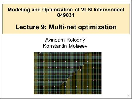 1 Modeling and Optimization of VLSI Interconnect 049031 Lecture 9: Multi-net optimization Avinoam Kolodny Konstantin Moiseev.