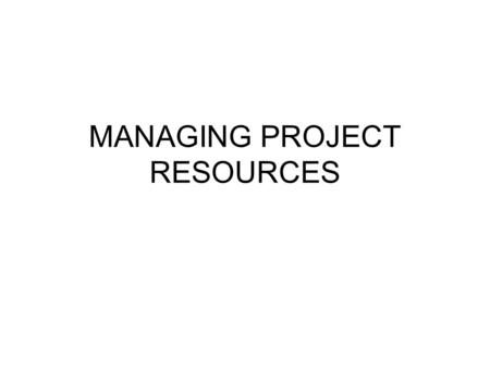 MANAGING PROJECT RESOURCES. Resource Allocation Problem  A shortcoming of most scheduling procedures is that they do not address the issues of resource.