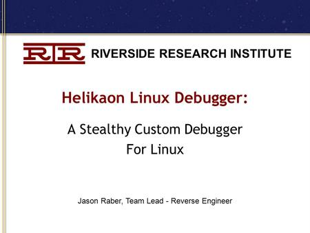 RIVERSIDE RESEARCH INSTITUTE Helikaon Linux Debugger: A Stealthy Custom Debugger For Linux Jason Raber, Team Lead - Reverse Engineer.