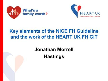 Key elements of the NICE FH Guideline and the work of the HEART UK FH GIT Jonathan Morrell Hastings.