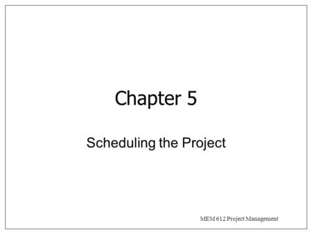 MEM 612 Project Management Chapter 5 Scheduling the Project.