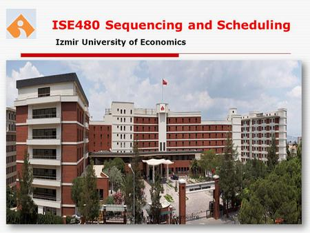 ISE480 Sequencing and Scheduling Izmir University of Economics 02.05.20151ISE480 2011 -2012 Fall Semestre.