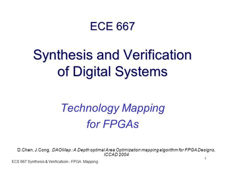 ECE 667 Synthesis & Verificatioin - FPGA Mapping 1 ECE 667 Synthesis and Verification of Digital Systems Technology Mapping for FPGAs D.Chen, J.Cong, DAOMap.