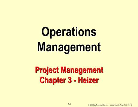 © 2004 by Prentice Hall, Inc., Upper Saddle River, N.J. 07458 3-1 Operations Management Project Management Chapter 3 - Heizer.