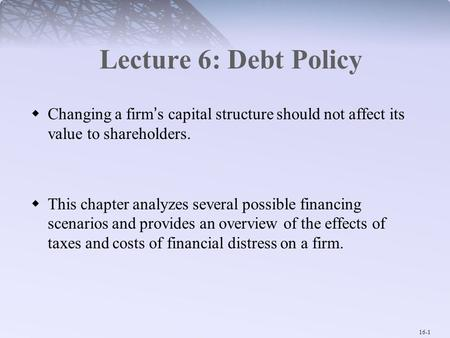 16-1 Lecture 6: Debt Policy  Changing a firm's capital structure should not affect its value to shareholders.  This chapter analyzes several possible.
