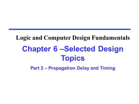 Chapter 6 –Selected Design Topics Part 2 – Propagation Delay and Timing Logic and Computer Design Fundamentals.