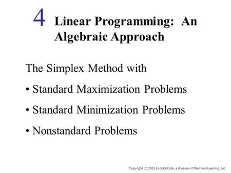 Copyright (c) 2003 Brooks/Cole, a division of Thomson Learning, Inc Linear Programming: An Algebraic Approach 4 The Simplex Method with Standard Maximization.