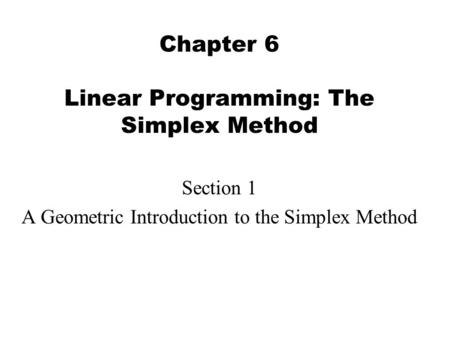 Chapter 6 Linear Programming: The Simplex Method Section 1 A Geometric Introduction to the Simplex Method.