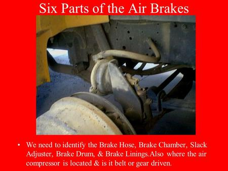Six Parts of the Air Brakes We need to identify the Brake Hose, Brake Chamber, Slack Adjuster, Brake Drum, & Brake Linings.Also where the air compressor.
