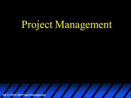 ME 414W/415W Project Management Project Management.