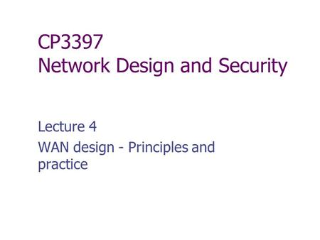 CP3397 Network Design and Security Lecture 4 WAN design - Principles and practice.