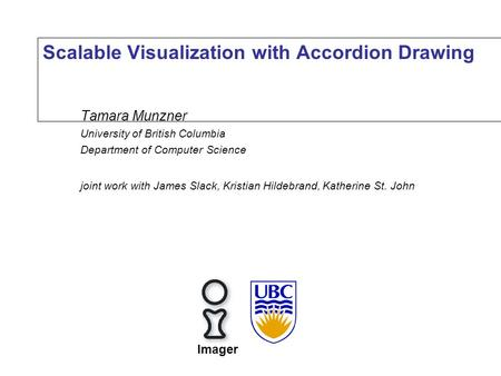 Scalable Visualization with Accordion Drawing Tamara Munzner University of British Columbia Department of Computer Science joint work with James Slack,