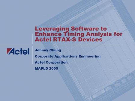 Leveraging Software to Enhance Timing Analysis for Actel RTAX-S Devices Johnny Chung Corporate Applications Engineering Actel Corporation MAPLD 2005.