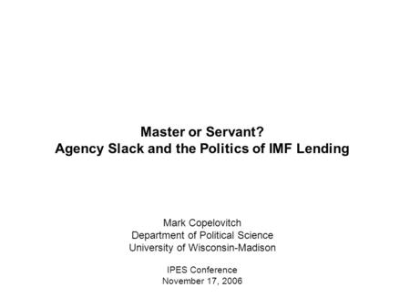 Master or Servant? Agency Slack and the Politics of IMF Lending Mark Copelovitch Department of Political Science University of Wisconsin-Madison IPES Conference.