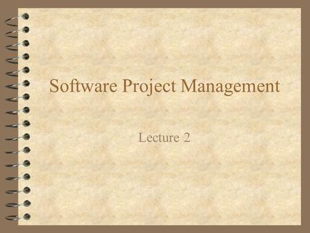 Software Project Management Lecture 2. Laws of Project Management 4 No major project is ever installed on time, within budget and with the same staff.