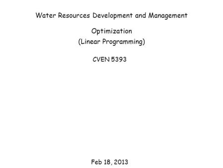 Water Resources Development and Management Optimization (Linear Programming) CVEN 5393 Feb 18, 2013.