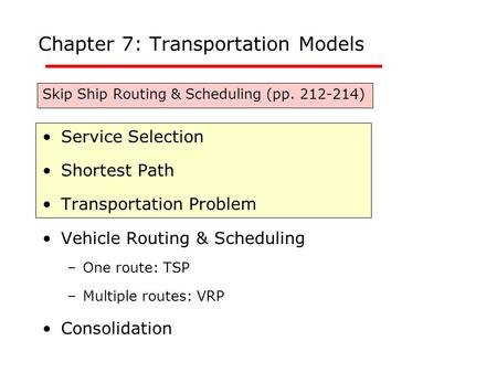 Chapter 7: Transportation Models Skip Ship Routing & Scheduling (pp. 212-214) Service Selection Shortest Path Transportation Problem Vehicle Routing &