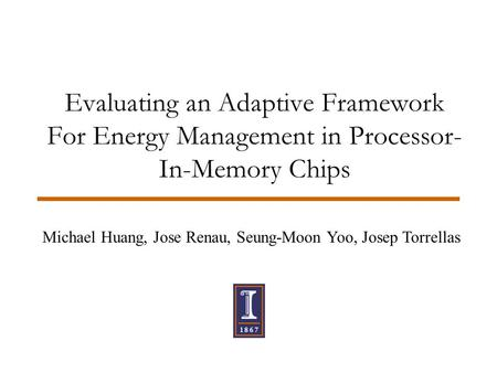 Evaluating an Adaptive Framework For Energy Management in Processor- In-Memory Chips Michael Huang, Jose Renau, Seung-Moon Yoo, Josep Torrellas.
