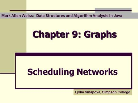 Chapter 9: Graphs Scheduling Networks Mark Allen Weiss: Data Structures and Algorithm Analysis in Java Lydia Sinapova, Simpson College.